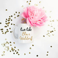 live like Blair Waldorf Coffee Cup. Coffee Mug. Funny. Humor. Unique Gift. Birthday. Mothers Day. Christmas. Bachelorette. Inspirational.