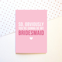 Bridesmaid Proposal Card - So, Obviously You're Gonna Be My Bridesmaid - Wedding 5x7