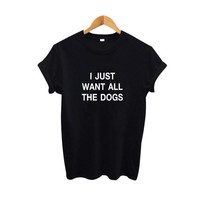 I Just Want All The Dogs Funny t shirts Tumblr Pet lovers Hipster Saying tshirt Fashion Cotton Tee Shirt Femme
