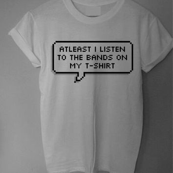 At Least I Listen to the Bands on my T Shirt Tumblr Tee T Shirt T-Shirt TShirt Tee Shirt Unisex - Size S M L XL XXL statement blogger