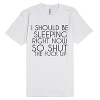 I Should Be Sleeping Right Now So Shut The Fuck Up-White T-Shirt