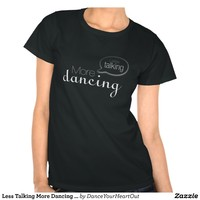 Less Talking More Dancing (for dark backgrounds) T Shirts from Zazzle.com