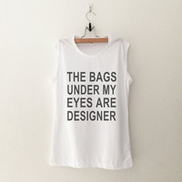 The bags under my eyes are designer muscle Shirt funny tee womens teens unisex grunge tumblr instagram blogger punk dope swag hipster gifts