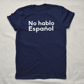 I Don't Speak Spanish T-shirt  Hipster Funny Cool Shirt Unisex No Hablo Español Espanol Vacation Mexico Spain Holidays