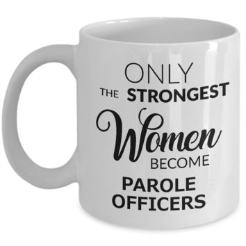 Parole Officer Mug Parole Officer Gifts - Only the Strongest Women Become Parole Officers Coffee Mug Ceramic Tea Cup