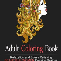 Adult Coloring Book: Relaxation and Stress Relieving Beautiful Women Coloring Designs (Coloring Books for Adults, Zen Coloring) (Mermaids, Princesses, Belly Dancers,Elves, Beautiful Women Faces)