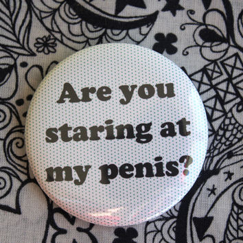 Are you staring at my penis? - 2.25 inch pinback button badge