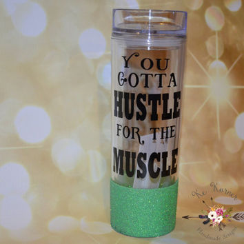 You got to hustle for the muscle/Glitter dipped tumbler/Personalized tumbler/Custom tumbler/Workout tumbler/Glitter mug