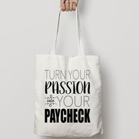 Turn Your Passion Into Your Paycheck Tote Bag - Canvas Tote Bag - Cotton Tote Bag - American Apparel Tote Bag