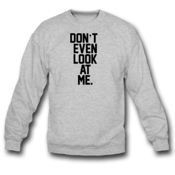 DONT EVEN LOOK AT ME CREWNECK SWEATSHIRT