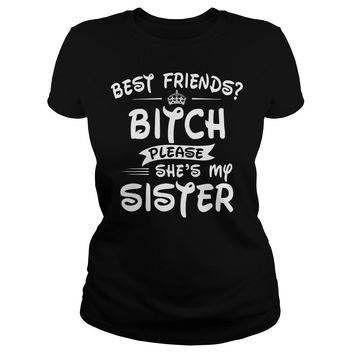 Best Friends Bitch Please She's My Sister Shirt Ladies Tee