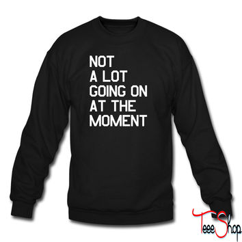 Not A Lot Going On At The Moment crewneck sweatshirt