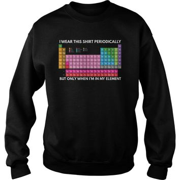 Periodic table I wear this shirt periodically but only when I'm in the element Sweatshirt Unisex