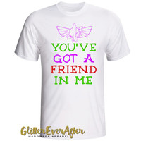 You've Got A Friend In Me Shirt - Many Styles to Choose From - Baby, Infant, Toddlers, Girls, Women, Men, Unisex