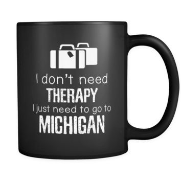 Michigan cup I Don't Need Therapy I Need To Go To Michigan Michigan mug State coffee cup Gift for him or her 11oz Black