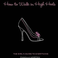 How to Walk in High Heels: The Girl's Guide to Everything