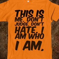 THIS IS ME. DON'T JUDGE, DON'T HATE. I AM WHO I AM T-SHIRT