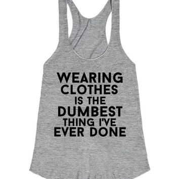 wearing clothes is the dumbest thing i've neer done