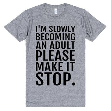 I'M SLOWLY BECOMING AN ADULT PLEASE MAKE IT STOP | T-Shirt | SKREENED