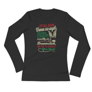 Italian women Are Angels. When Someone Breaks Our Wings We Continue To Fly. Usually On A Broomstick, We're Flexible Like That - Ladies' Long Sleeve T-Shirt
