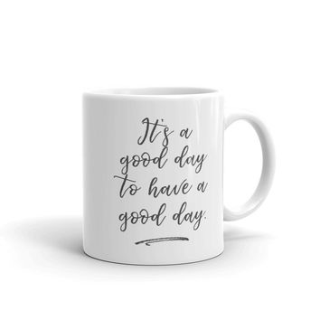 It's a Good Day to Have a Good Day Inspirational Mug
