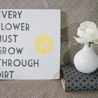 Every Flower Must Grow Through Dirt - Wooden Sign - Spring Decor - Inspirational Quote
