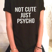 Not cute just psycho Tshirt womens gifts womens girls tumblr funny slogan fashion hipster teens girl gift sassy grunge blogger