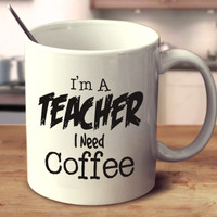 I'm A Teacher I Need Coffee