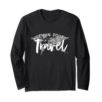 When In Doubt Travel Long Sleeve T-Shirt