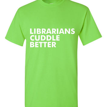 Librarians Cuddle Better T Shirt Fun Idea for Librarians Mens & Ladies Tees