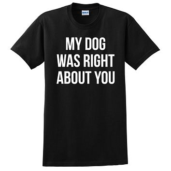 My dog was right about you funny cool gift ideas love dog T Shirt
