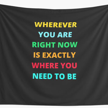 'WHEREVER YOU ARE RIGHT NOW IS EXACTLY WHERE YOU NEED TO BE' Wall Tapestry by IdeasForArtists