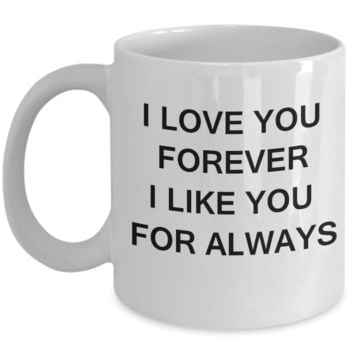 I Love You Forever I Like You for Always-Porcelain White Funny Coffee Mug & Gift Mugs 11 OZ