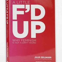 A Little F'd Up: Why Feminism Is Not A Dirty Word By Julie Zeilinger  - Assorted One