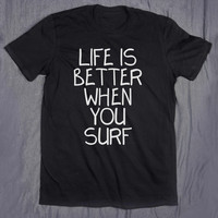 Life Is Better When You Surf Tumblr Top Slogan Ocean Beach Life Summer Surfer Tee T-shirt