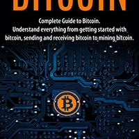 Bitcoin: Complete Guide To Bitcoin. Understand everything from getting started with bitcoin, sending and receiving bitcoin to mining bitcoin. Kindle Edition
