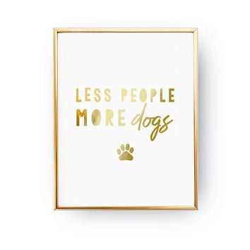 Less People More Dogs Print, Dog Quote, Dog Mom, Animal Poster, Pet Gift, Dog Lover Quote, Dog Wall Art, Real Gold Foil Print, Home Decor