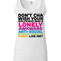 Funny T Shirt - Don't Cha Wish Your Girlfriend Was A Lonely Awkward Anti-Social Internet Freak Like Me - Nerd T Shirt
