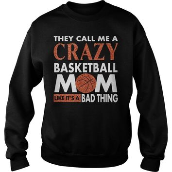 They call me crazy basketball Mom like it's a bad thing shirt Sweat Shirt