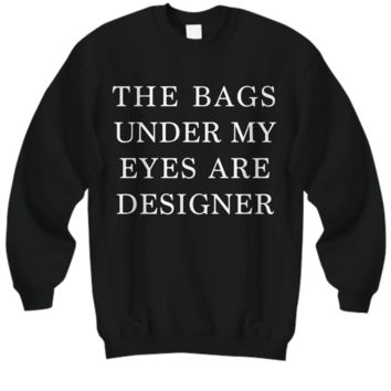 The Bags Under My Eyes Are Designer - Black Sweatshirt