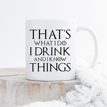 That's What I Do, I Drink And I Know Things - Coffee Mug, Ceramic Mug, 11 oz or 15 oz Mug, Funny Mug, Game Of Thrones, Tyrion Lannister