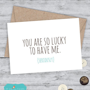 Funny Cards I love you Card Snarky sassy greeting card awkward funny saying - You are so luck to have me