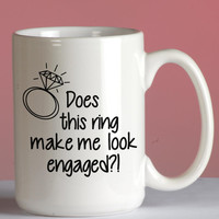 Coffee mug Does this ring make me look engaged, Mug 11oz and 15oz, mug design ideas, Free Shipping