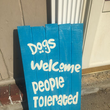 Dogs Welcome People Tolerated 12x24 Pallet Sign