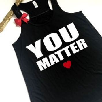 YOU MATTER - Ruffles with Love - Racerback Tank - Graphic Tee - Anti Bullying Shirt