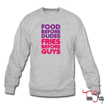 Food Before Dudes, Fries Before Guys sweatshirt