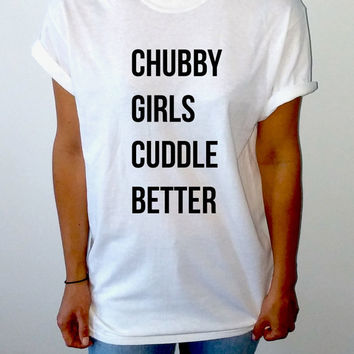 Chubby Girls Cuddle Better T-Shirt Unisex for women, gift to her sassy cute top fashion tees funny slogan girl humor quote womens