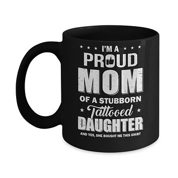 I Am A Proud Mom Of A Stubborn Tattooed Daughter Mug