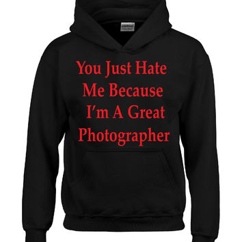 You Just Hate Me Because I'm A Great Photographer - Hoodie