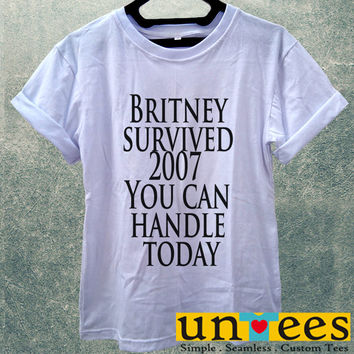 Britney Survived 2007 You Can Handle Today Women T Shirt